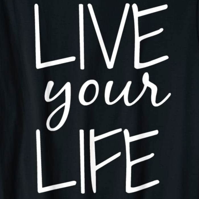 Live Your Life tee available on Amazon. Shown in black with white lettering. Available in multiple colors.